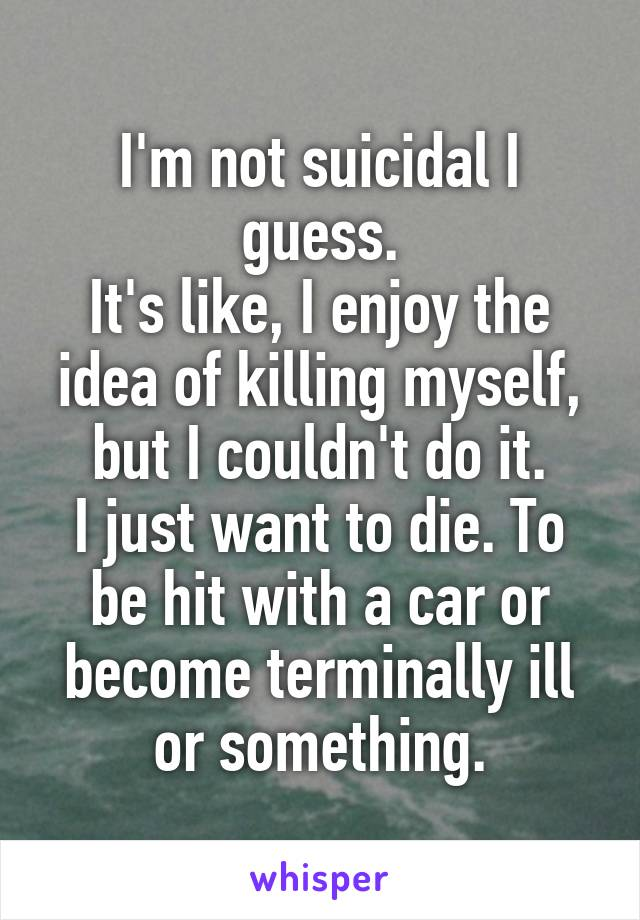 I'm not suicidal I guess. It's like, I enjoy the idea of killing myself, but I couldn't do it. I just want to die. To be hit with a car or become terminally ill or something.