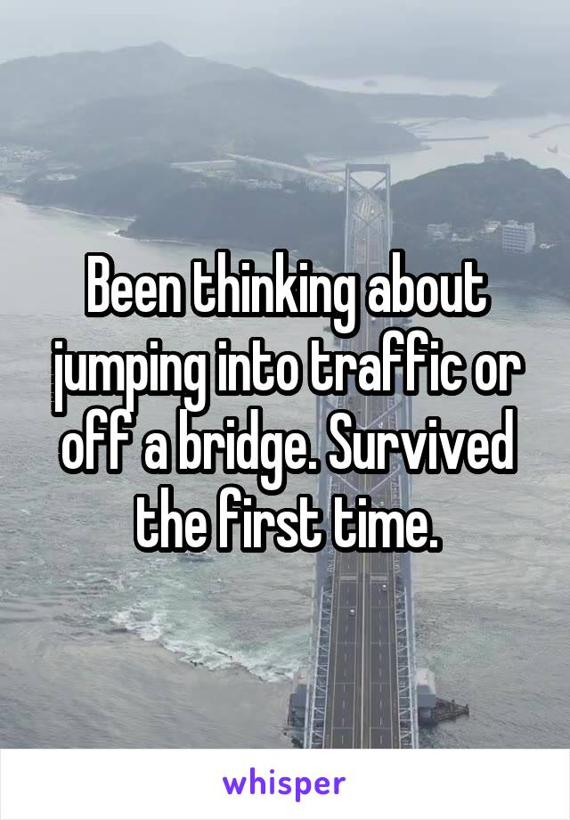 Been thinking about jumping into traffic or off a bridge. Survived the first time.
