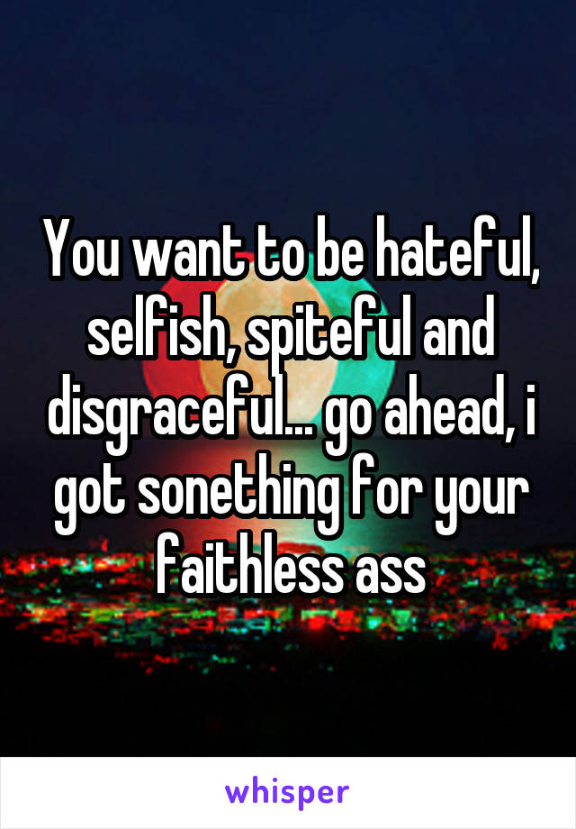 You want to be hateful, selfish, spiteful and disgraceful... go ahead, i got sonething for your faithless ass