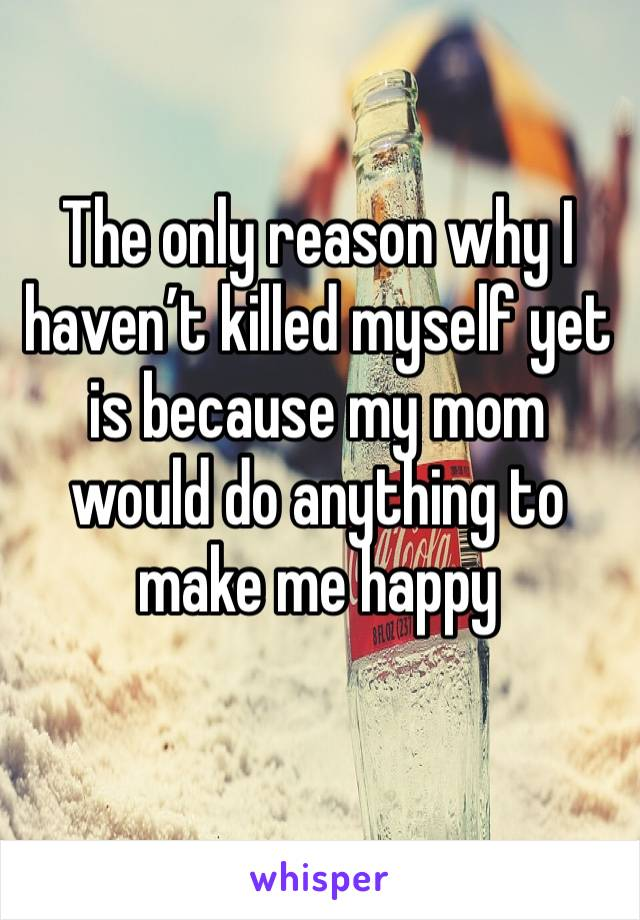 The only reason why I haven't killed myself yet is because my mom would do anything to make me happy