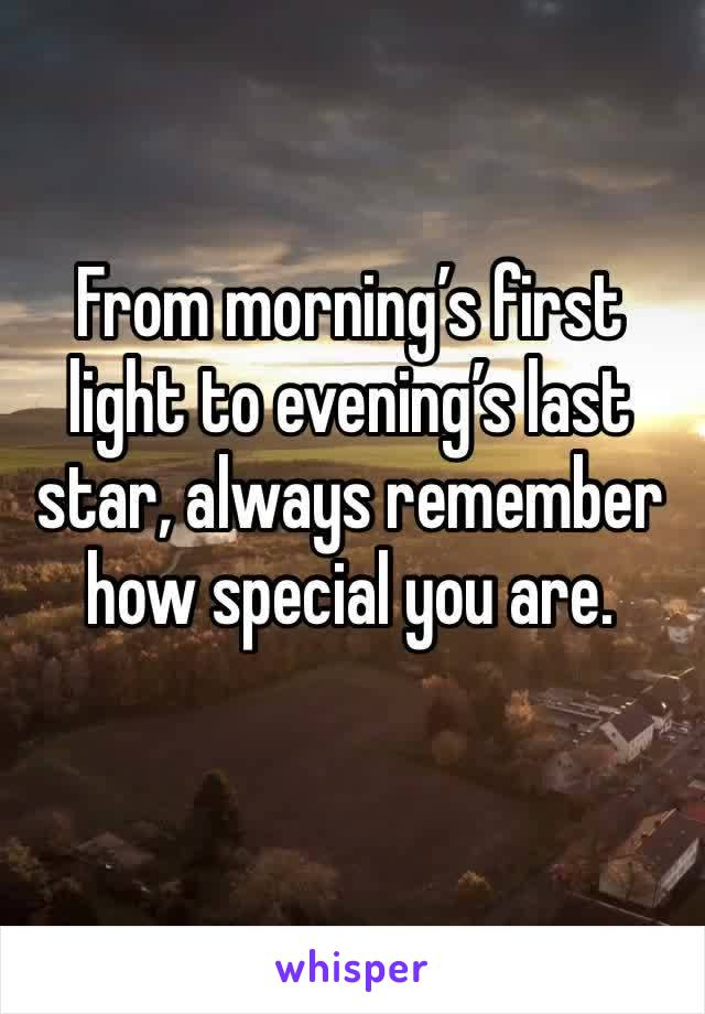 From morning's first light to evening's last star, always remember how special you are.