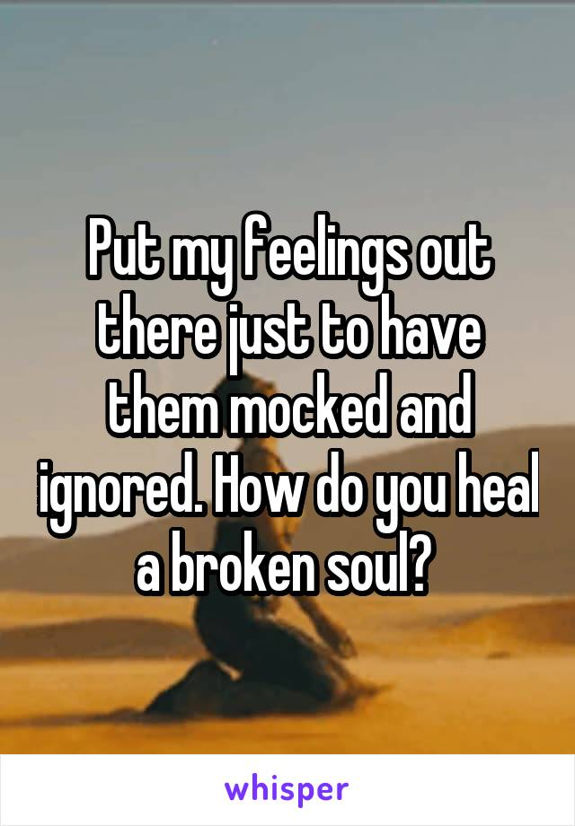 Put my feelings out there just to have them mocked and ignored. How do you heal a broken soul?
