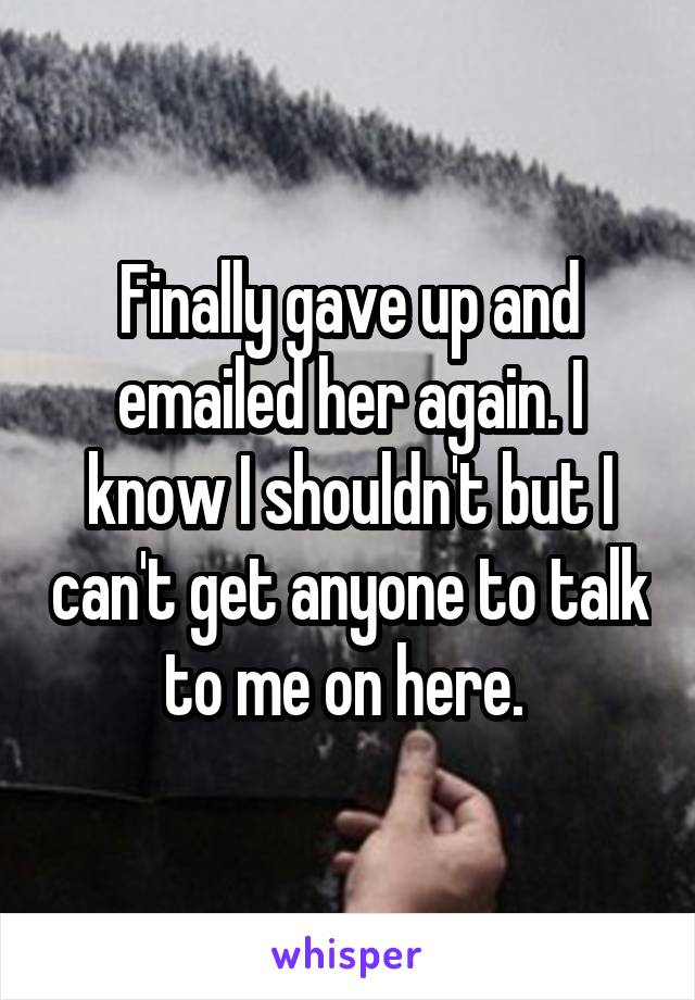Finally gave up and emailed her again. I know I shouldn't but I can't get anyone to talk to me on here.