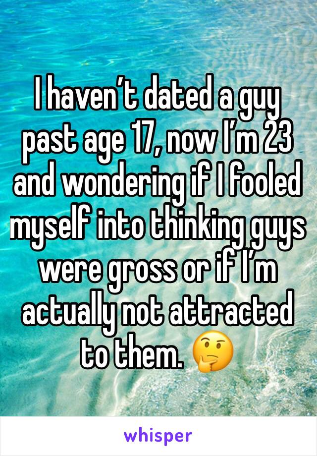 I haven't dated a guy past age 17, now I'm 23 and wondering if I fooled myself into thinking guys were gross or if I'm actually not attracted to them. 🤔