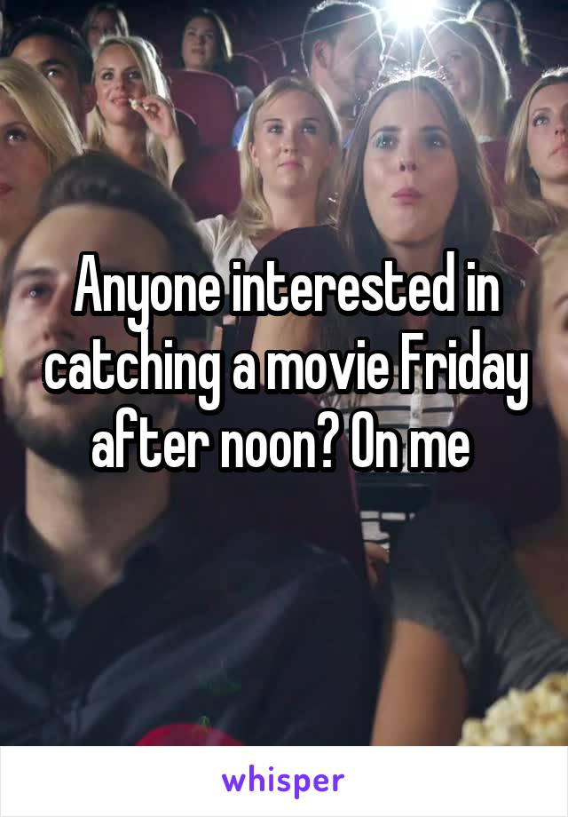 Anyone interested in catching a movie Friday after noon? On me
