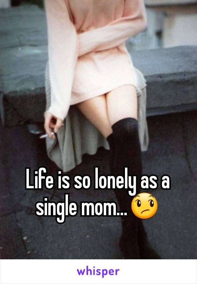 Life is so lonely as a single mom...😞