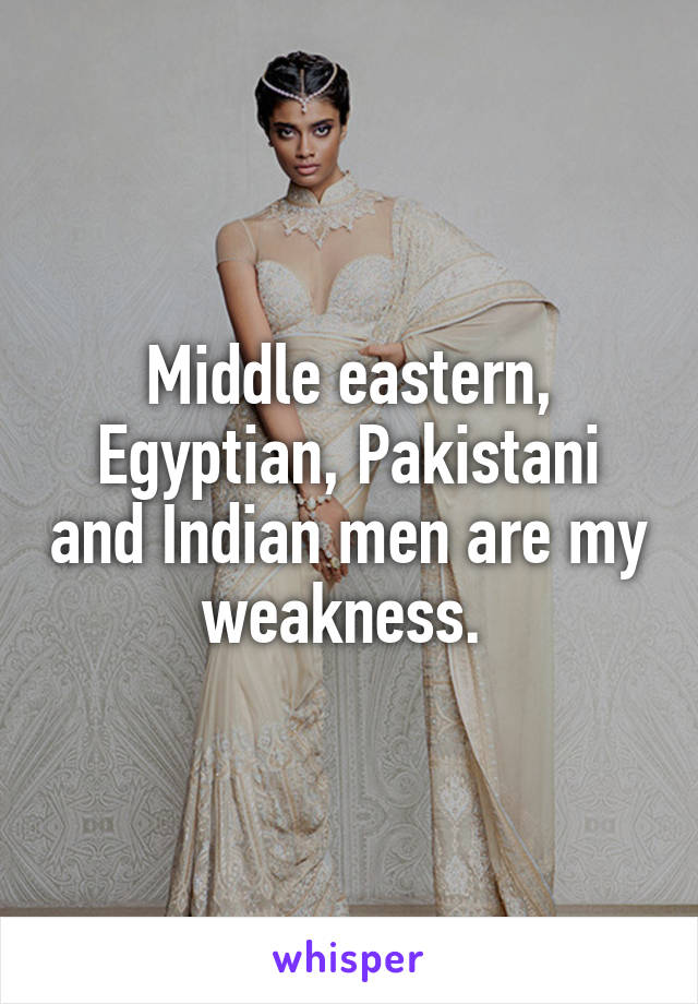 Middle eastern, Egyptian, Pakistani and Indian men are my weakness.