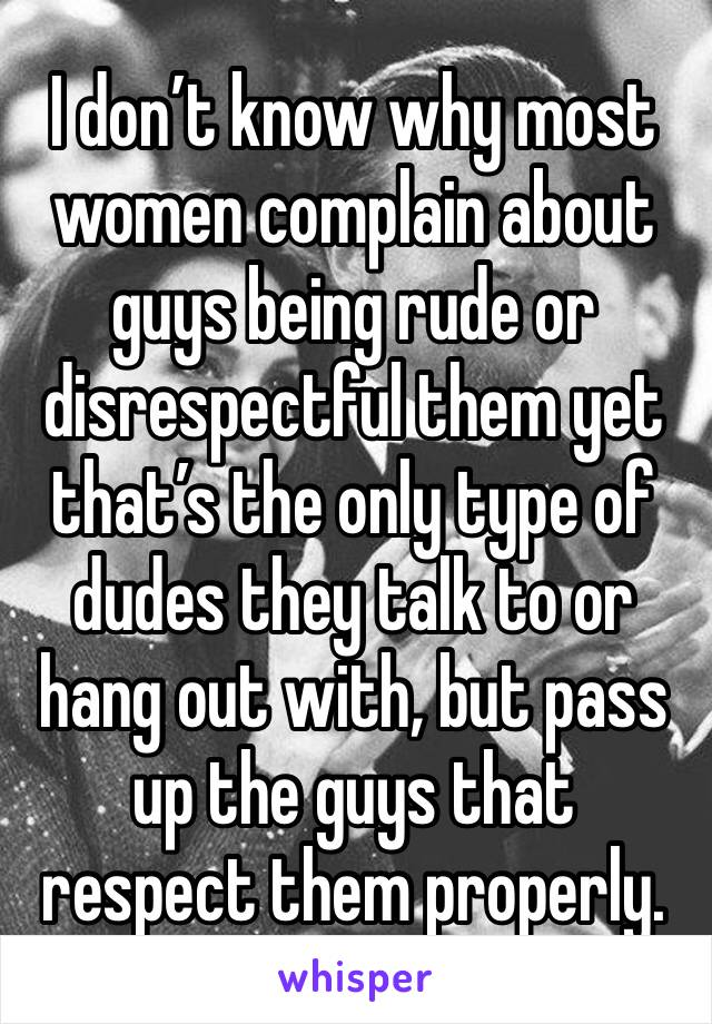 I don't know why most women complain about guys being rude or disrespectful them yet that's the only type of dudes they talk to or hang out with, but pass up the guys that respect them properly.