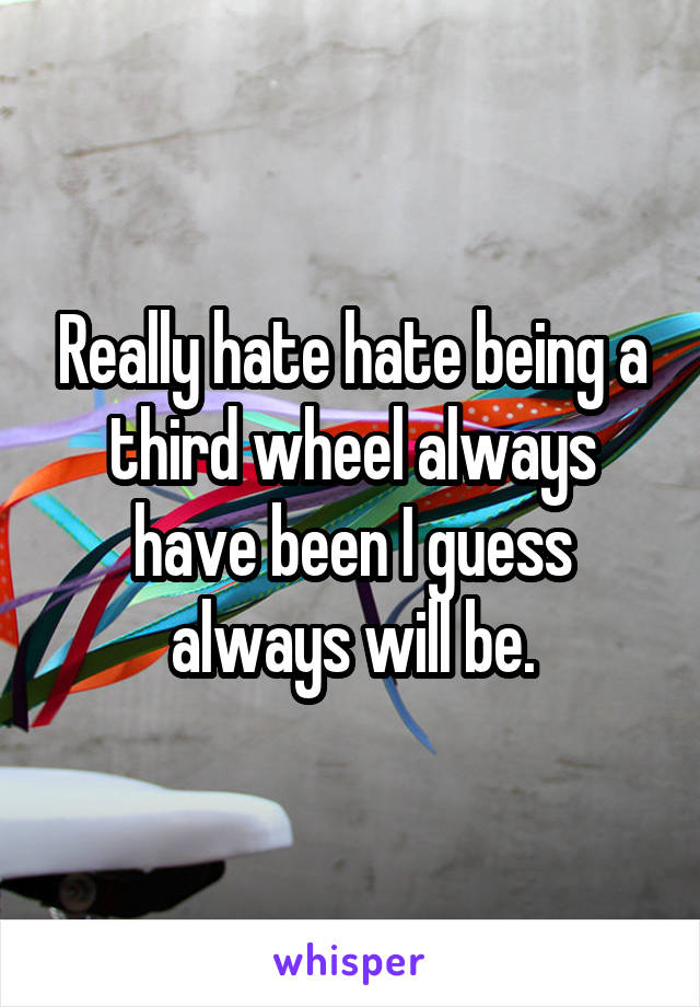 Really hate hate being a third wheel always have been I guess always will be.