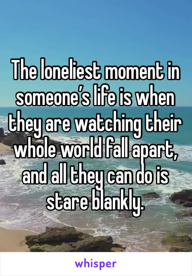 The loneliest moment in someone's life is when they are watching their whole world fall apart, and all they can do is stare blankly.