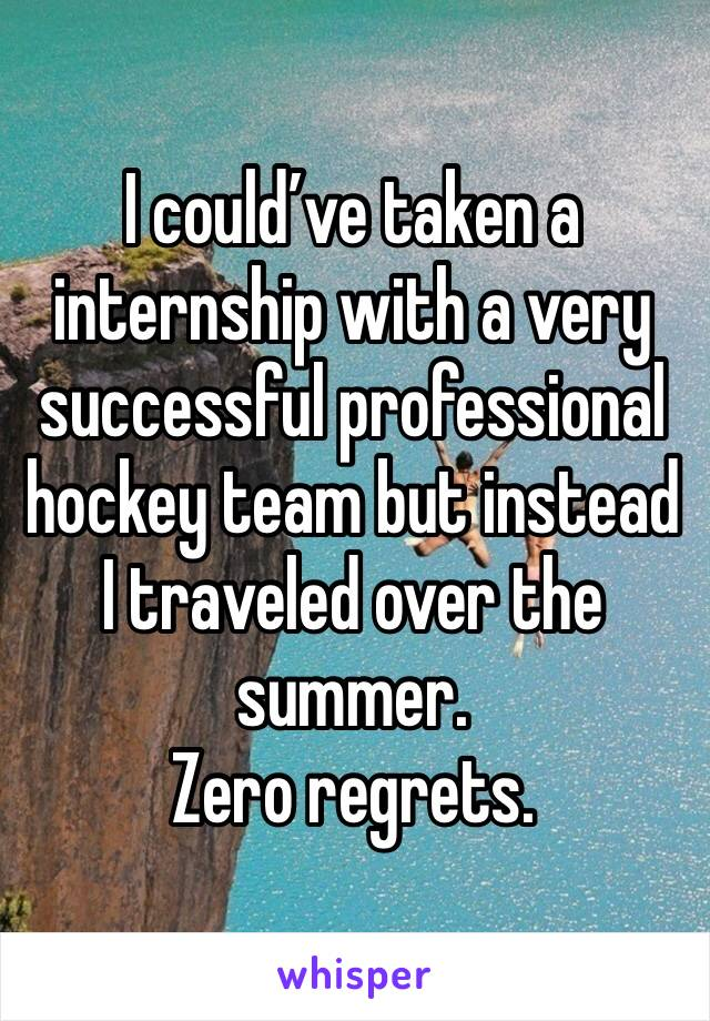 I could've taken a internship with a very successful professional hockey team but instead I traveled over the summer. Zero regrets.