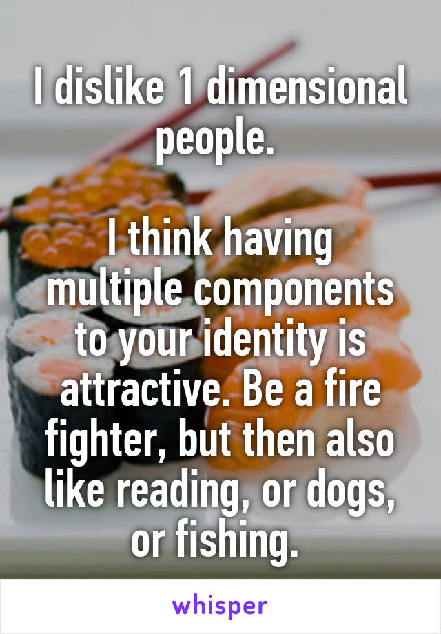 I dislike 1 dimensional people.   I think having multiple components to your identity is attractive. Be a fire fighter, but then also like reading, or dogs, or fishing.