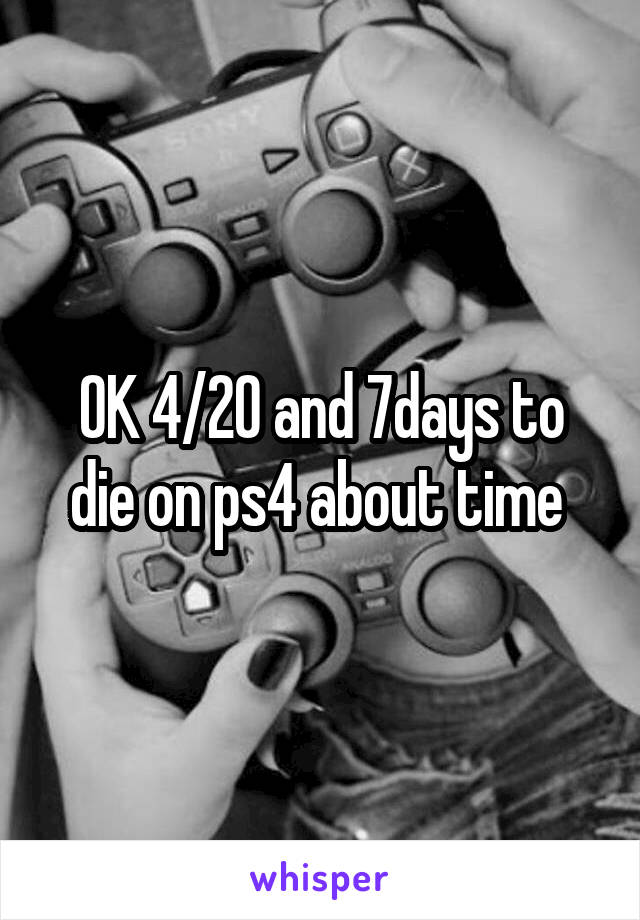 OK 4/20 and 7days to die on ps4 about time