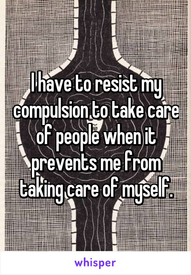 I have to resist my compulsion to take care of people when it prevents me from taking care of myself.