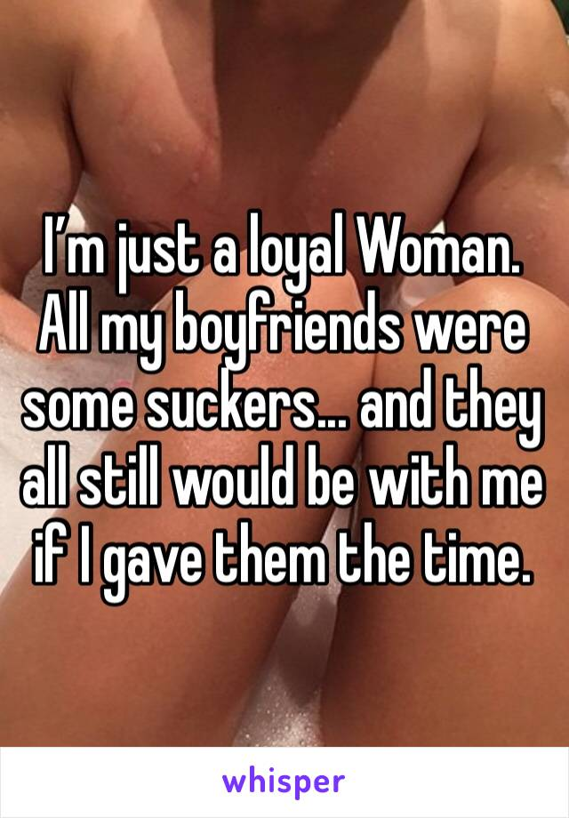 I'm just a loyal Woman. All my boyfriends were some suckers... and they all still would be with me if I gave them the time.