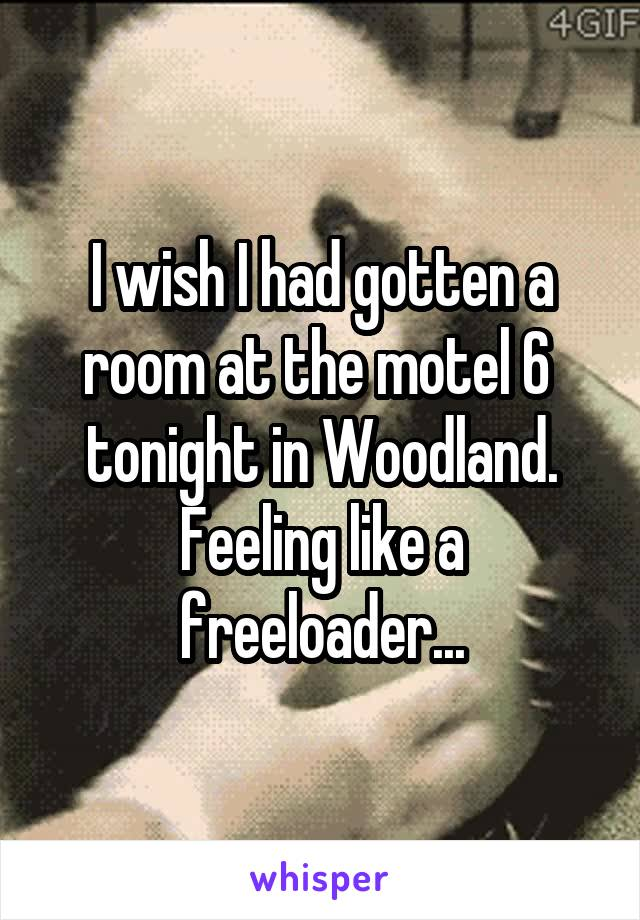 I wish I had gotten a room at the motel 6  tonight in Woodland. Feeling like a freeloader...