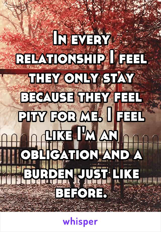 In every relationship I feel they only stay because they feel pity for me. I feel like I'm an obligation and a burden just like before.