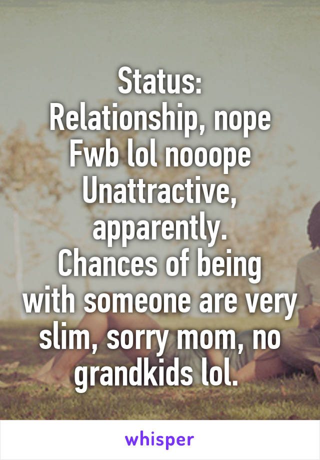 Status: Relationship, nope Fwb lol nooope Unattractive, apparently. Chances of being with someone are very slim, sorry mom, no grandkids lol.