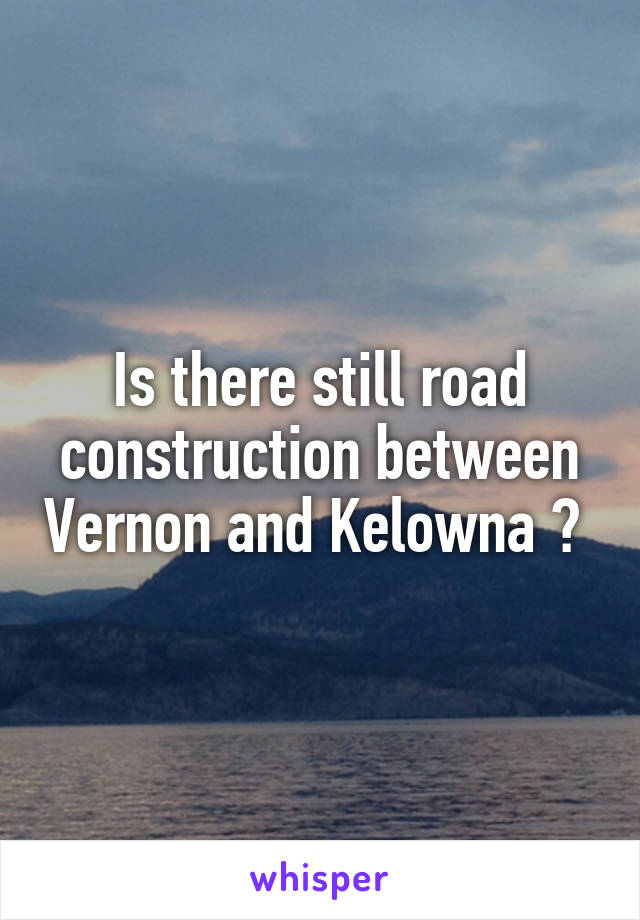 Is there still road construction between Vernon and Kelowna ?