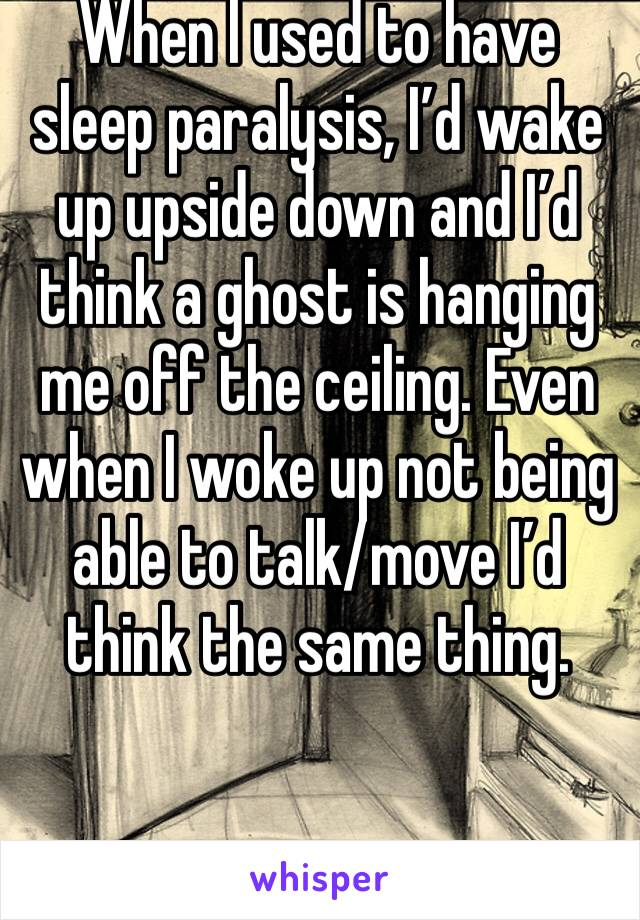 When I used to have sleep paralysis, I'd wake up upside down and I'd think a ghost is hanging me off the ceiling. Even when I woke up not being able to talk/move I'd think the same thing.