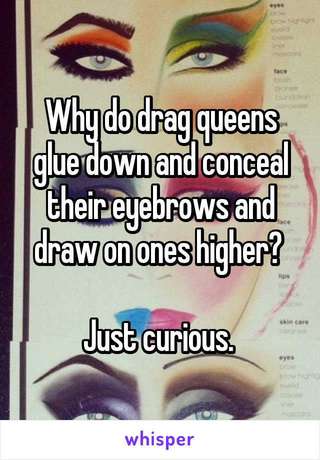 Why do drag queens glue down and conceal their eyebrows and draw on ones higher?   Just curious.
