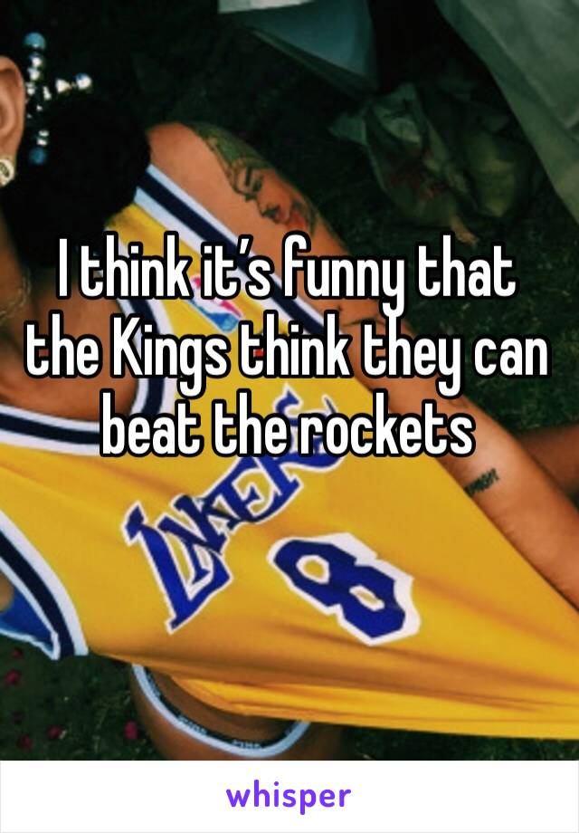 I think it's funny that the Kings think they can beat the rockets