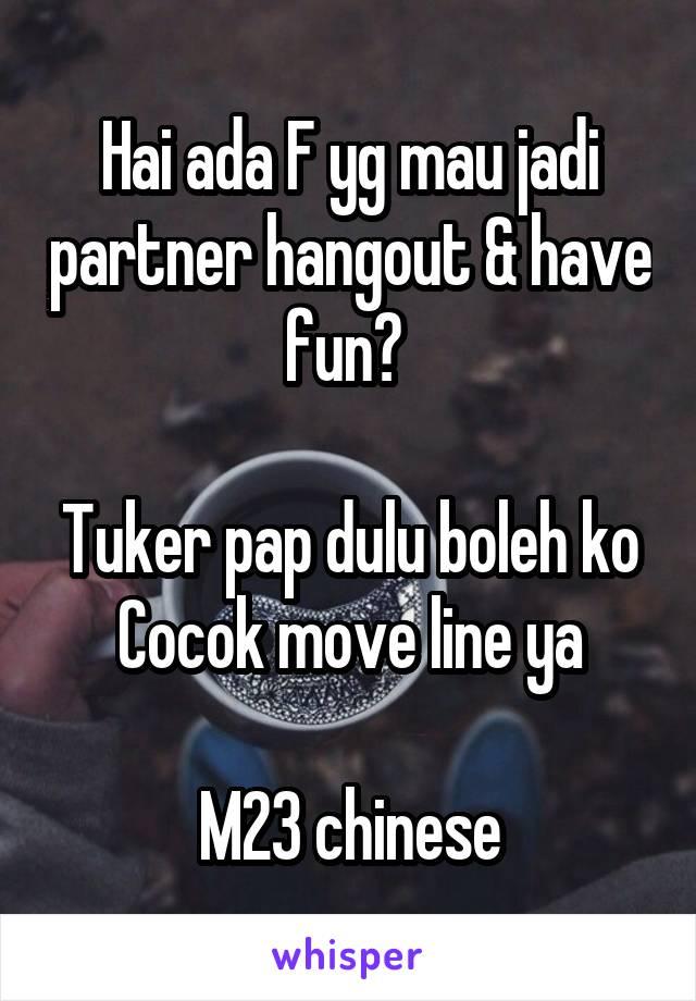 Hai ada F yg mau jadi partner hangout & have fun?   Tuker pap dulu boleh ko Cocok move line ya  M23 chinese