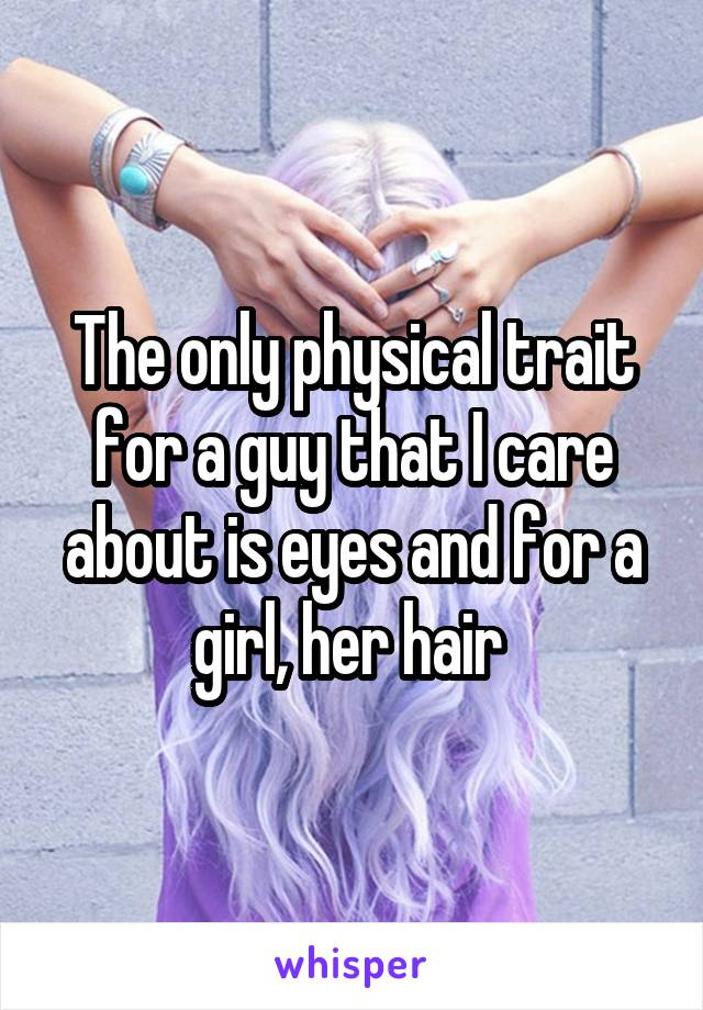 The only physical trait for a guy that I care about is eyes and for a girl, her hair