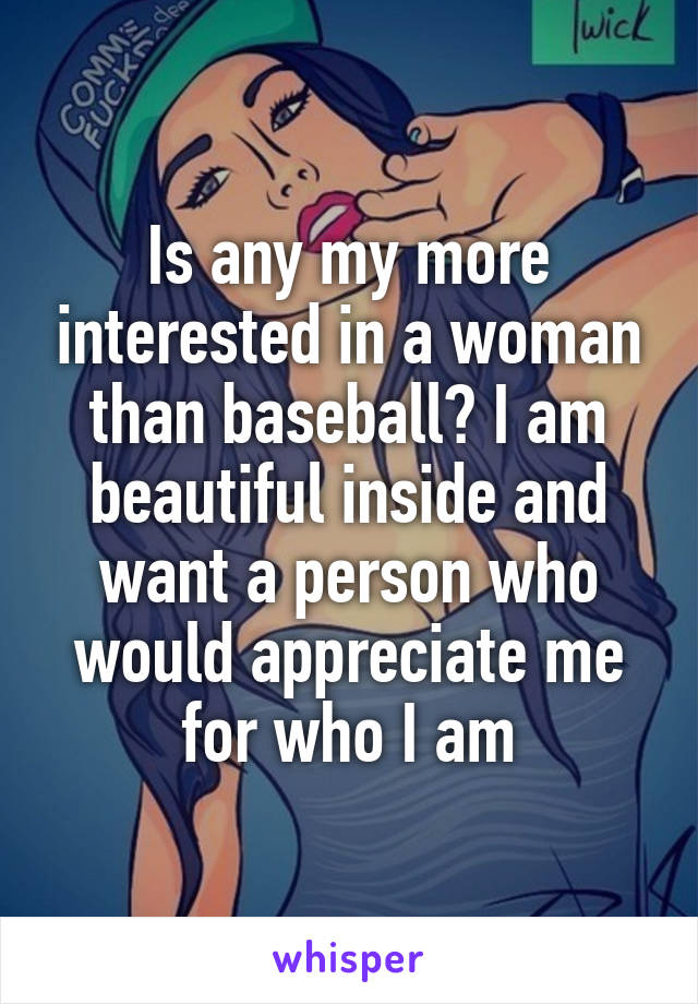 Is any my more interested in a woman than baseball? I am beautiful inside and want a person who would appreciate me for who I am