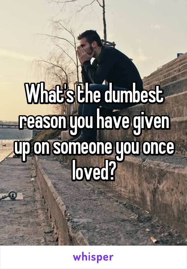 What's the dumbest reason you have given up on someone you once loved?