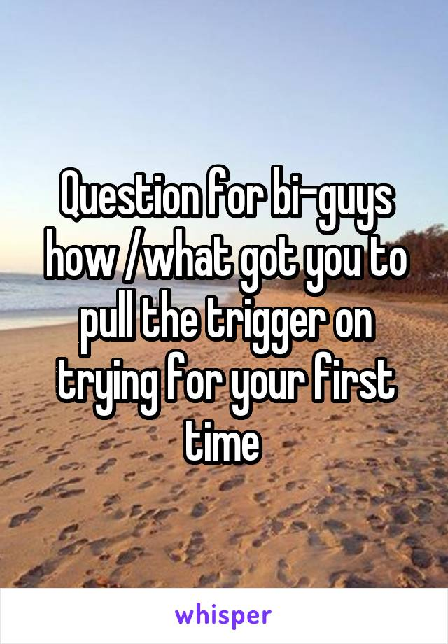 Question for bi-guys how /what got you to pull the trigger on trying for your first time
