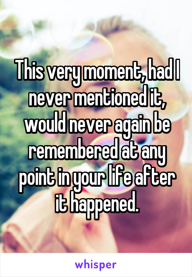 This very moment, had I never mentioned it, would never again be remembered at any point in your life after it happened.