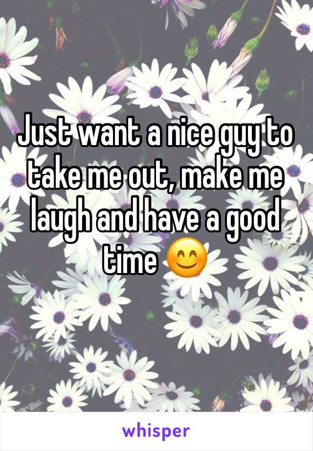 Just want a nice guy to take me out, make me laugh and have a good time 😊