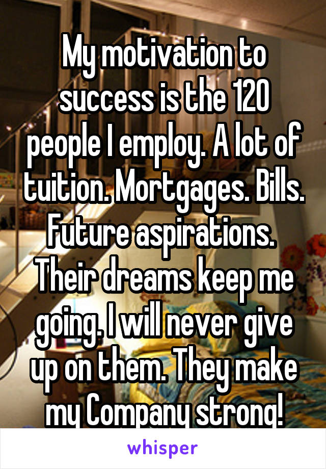 My motivation to success is the 120 people I employ. A lot of tuition. Mortgages. Bills. Future aspirations.  Their dreams keep me going. I will never give up on them. They make my Company strong!