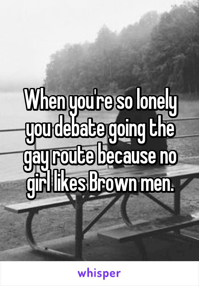 When you're so lonely you debate going the gay route because no girl likes Brown men.