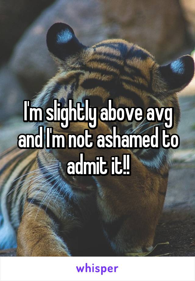 I'm slightly above avg and I'm not ashamed to admit it!!