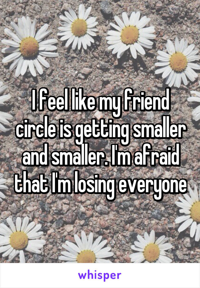I feel like my friend circle is getting smaller and smaller. I'm afraid that I'm losing everyone