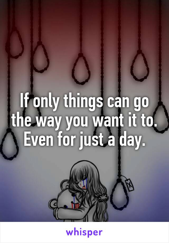 If only things can go the way you want it to. Even for just a day.