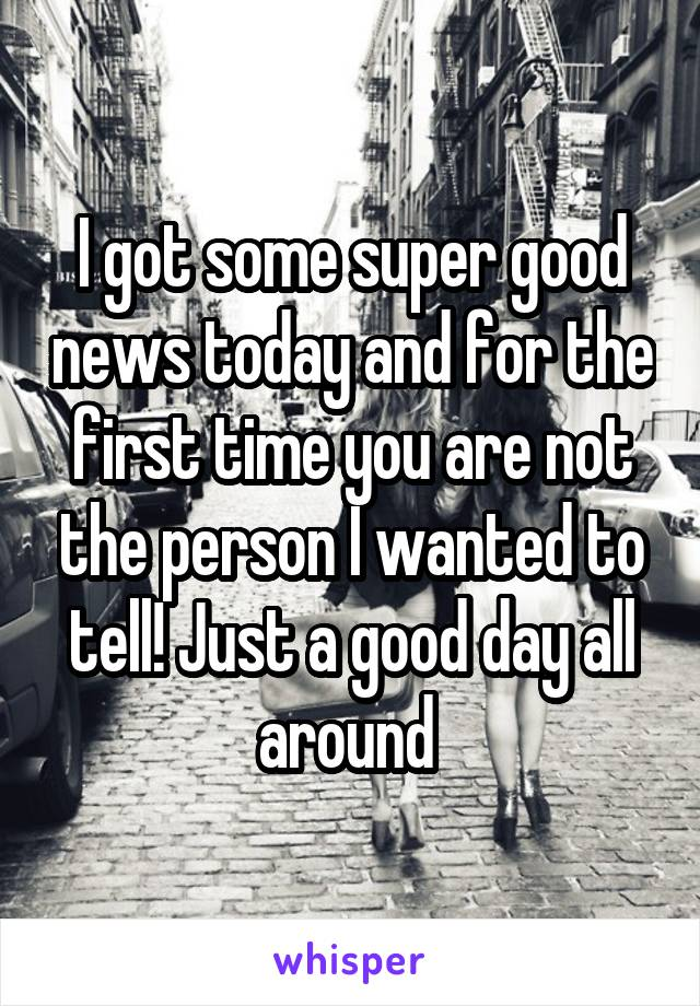 I got some super good news today and for the first time you are not the person I wanted to tell! Just a good day all around