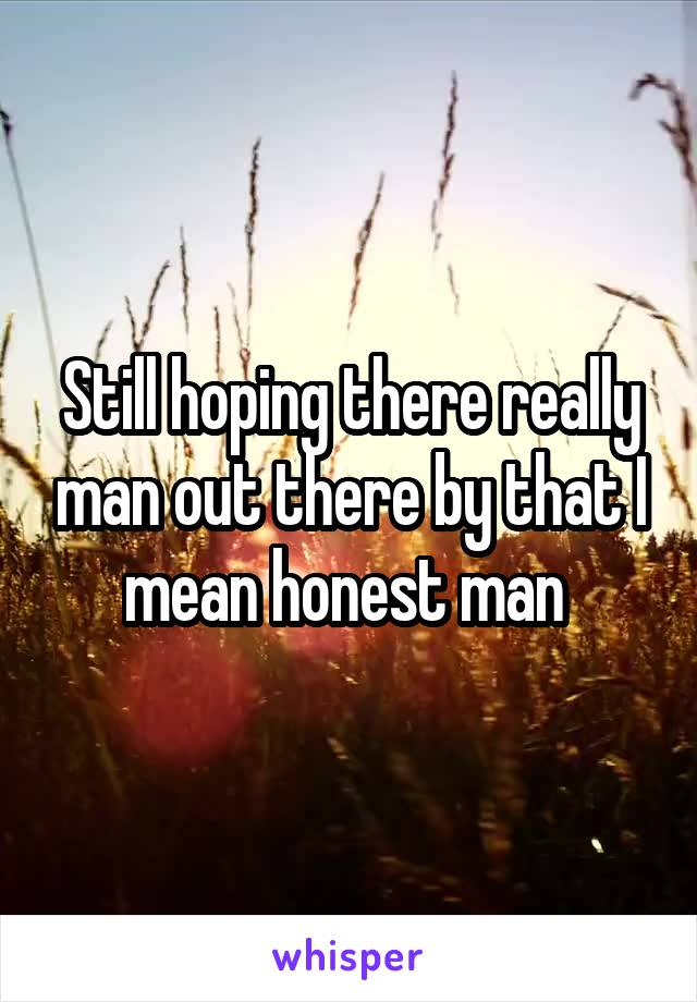 Still hoping there really man out there by that I mean honest man