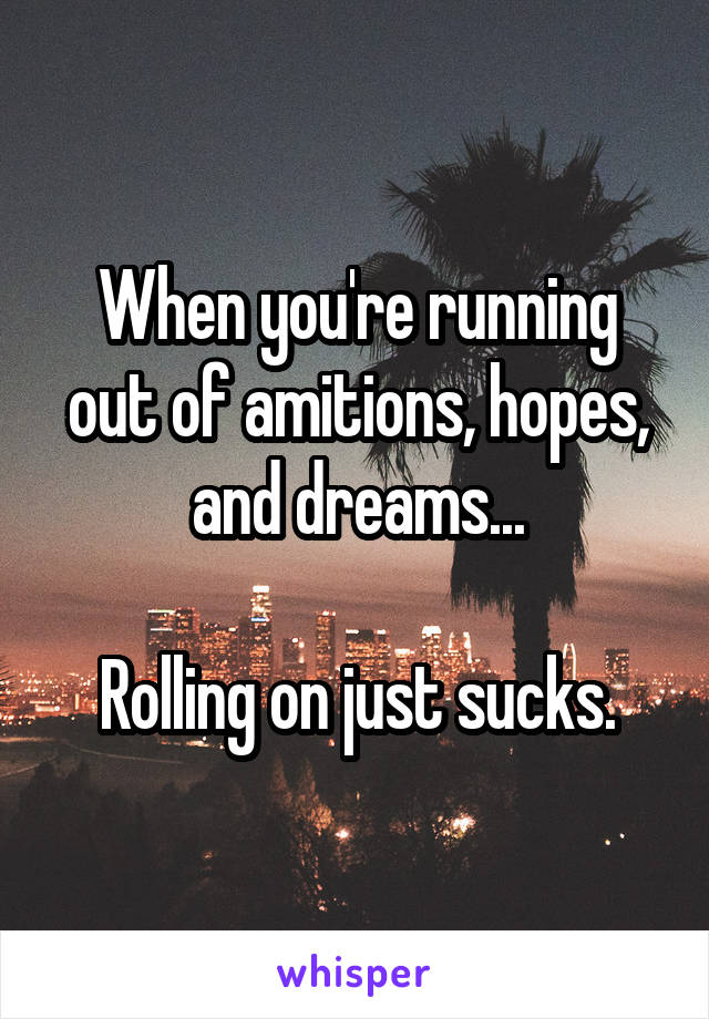 When you're running out of amitions, hopes, and dreams...  Rolling on just sucks.