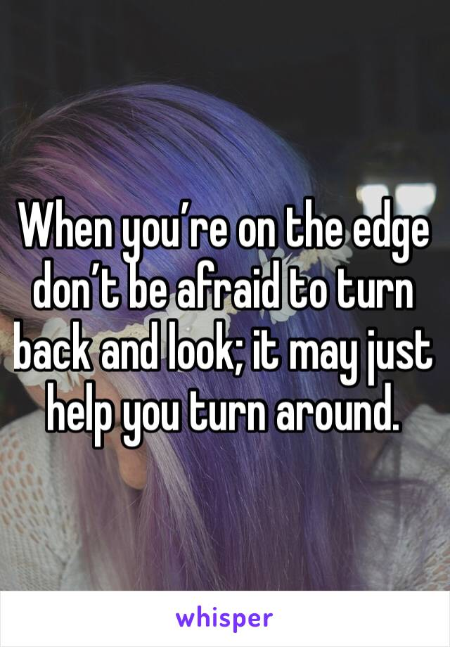 When you're on the edge don't be afraid to turn back and look; it may just help you turn around.