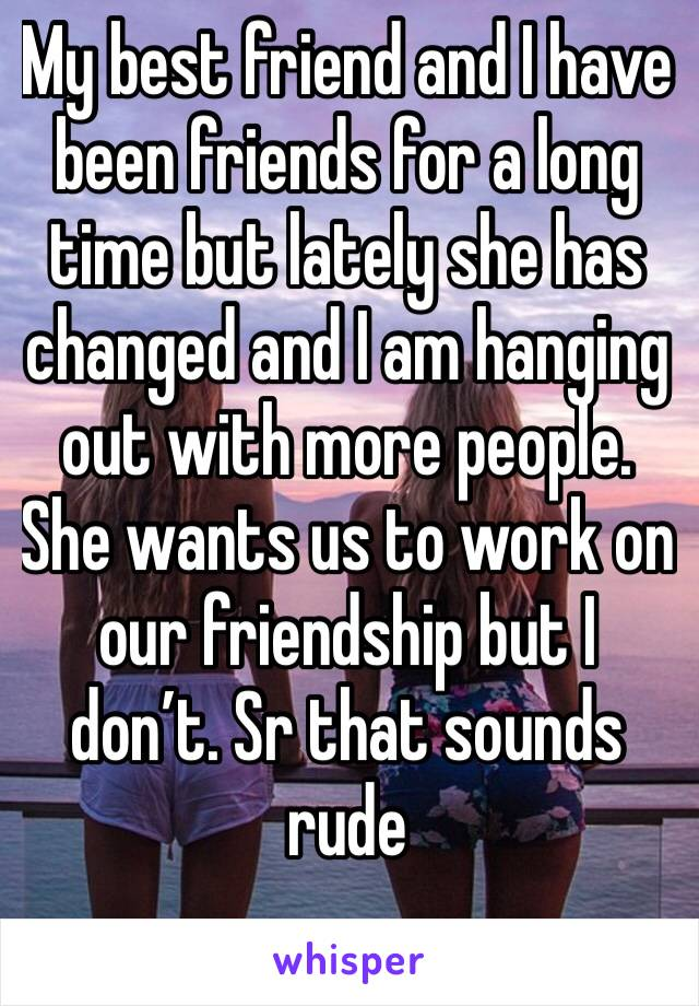 My best friend and I have been friends for a long time but lately she has changed and I am hanging out with more people. She wants us to work on our friendship but I don't. Sr that sounds rude