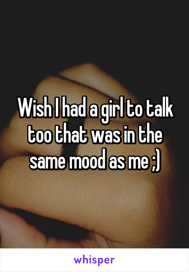 Wish I had a girl to talk too that was in the same mood as me ;)