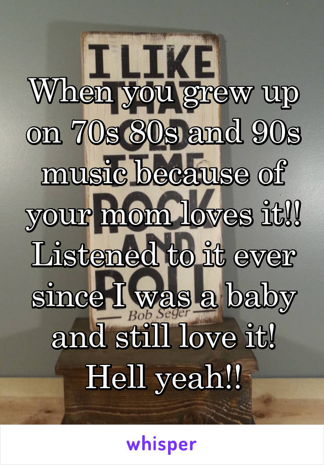 When you grew up on 70s 80s and 90s music because of your mom loves it!! Listened to it ever since I was a baby and still love it! Hell yeah!!
