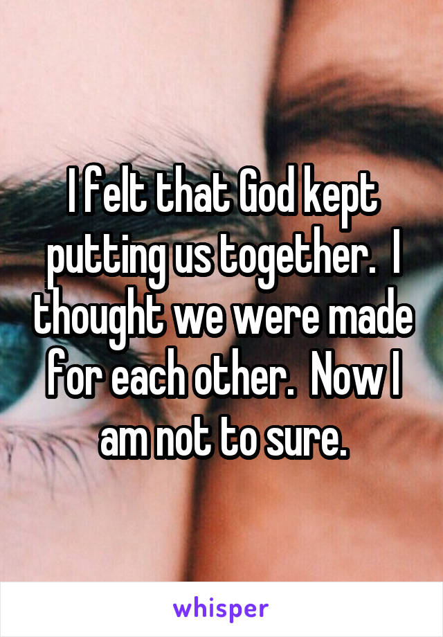 I felt that God kept putting us together.  I thought we were made for each other.  Now I am not to sure.