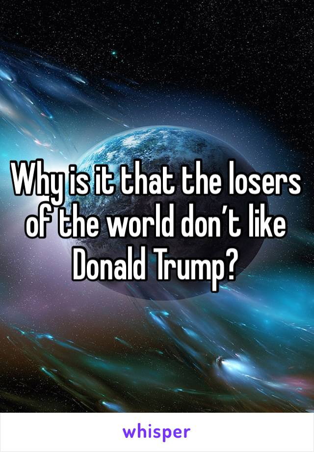 Why is it that the losers of the world don't like Donald Trump?
