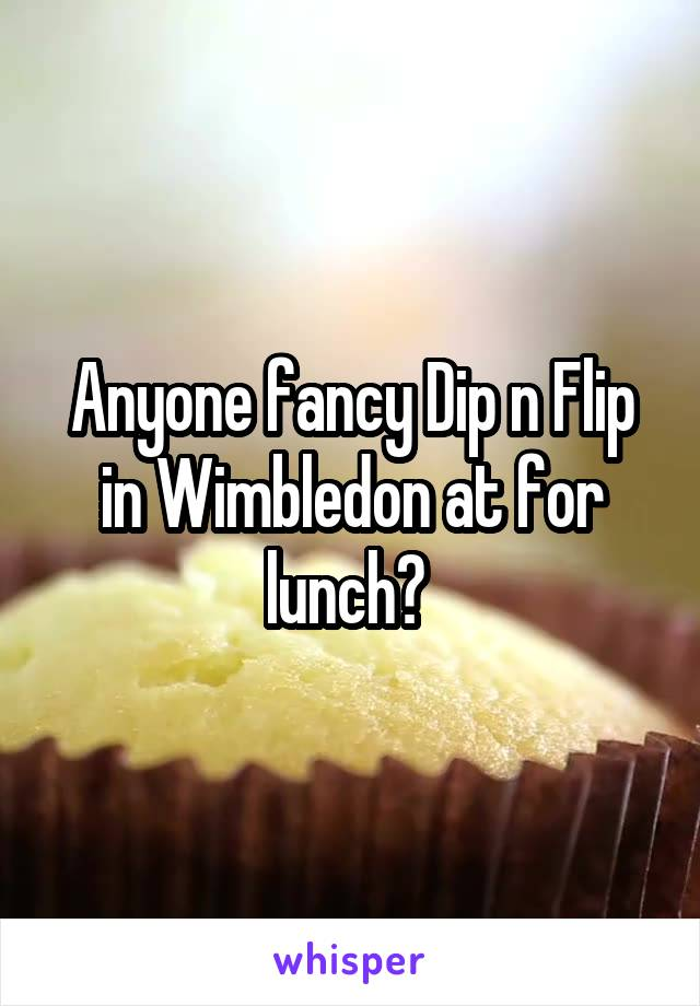 Anyone fancy Dip n Flip in Wimbledon at for lunch?