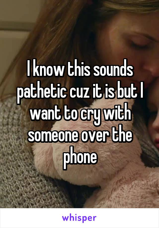 I know this sounds pathetic cuz it is but I want to cry with someone over the phone