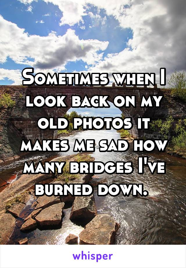 Sometimes when I look back on my old photos it makes me sad how many bridges I've burned down.